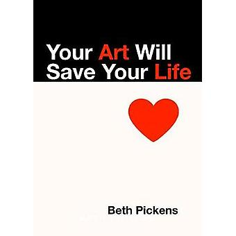 Your Art Will Save Your Life by Beth Pickens - 9781936932290 Book