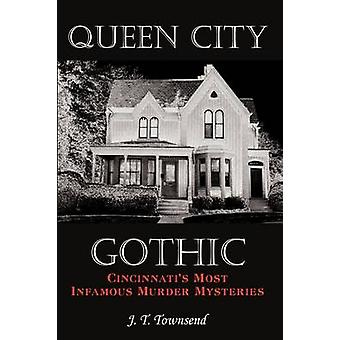 Queen City Gothic Cincinnatis Most Infamous Murder Mysteries by Townsend & J. T.
