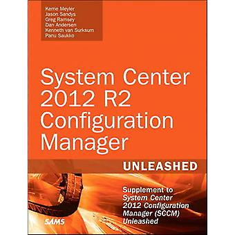 System Center 2012 R2 Configuration Manager Unleashed by Kerrie Meyler
