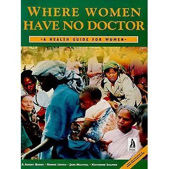 Where Women Have No Doctor - A Health Guide for Women by A. August Bur