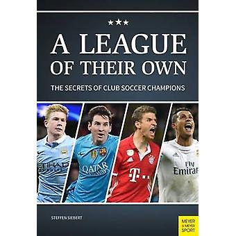 A League of Their Own - The Secrets of Club Soccer Champions by Steffe