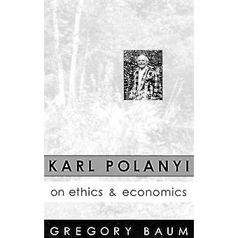 Karl Polanyi on Ethics and Economics Foreword by Marguerite Mendell by Baum & Gregory