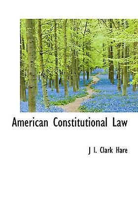 American Constitutional Law by Hare & J. I. Clark