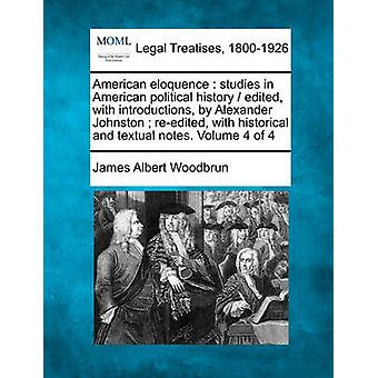 American eloquence  studies in American political history   edited with introductions by Alexander Johnston  reedited with historical and textual notes. Volume 4 of 4 by Woodbrun & James Albert