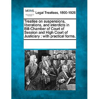 Treatise on suspensions liberations and interdicts in BillChamber of Court of Session and High Court of Justiciary  with practical forms. by Multiple Contributors & See Notes