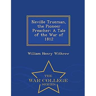 Neville Trueman the Pioneer Preacher A Tale of the War of 1812  War College Series by Withrow & William Henry