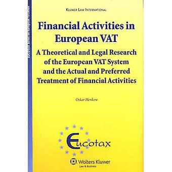 Financial Activities in European VAT A Theoretical and Legal Research of the European VAT System and Preferred Treatment of Financial Activities Eucotax Series on European Taxation Volume 18 by Oskar Henkow