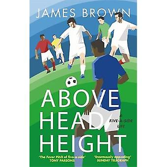 Above Head Height - A Five-A-Side Life by James Brown - 9781786481788