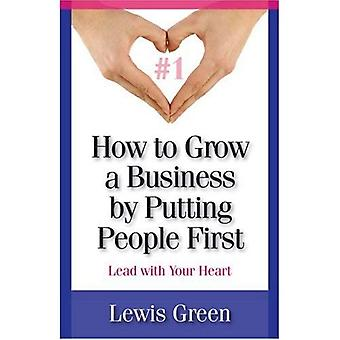 How to Grow a Business by Putting People First (AKA Lead With Your Heart)