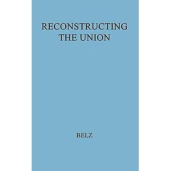 Reconstructing the Union Theory and Policy During the Civil War by Belz & Herman