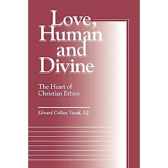 Love Human and Divine The Heart of Christian Ethics by Vacek & Edward Collins
