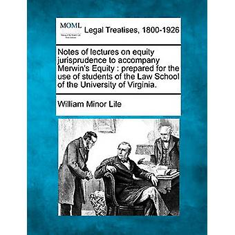 Notes of lectures on equity jurisprudence to accompany Merwins Equity  prepared for the use of students of the Law School of the University of Virginia. by Lile & William Minor