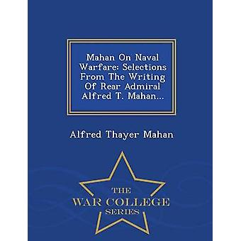 Mahan On Naval Warfare Selections From The Writing Of Rear Admiral Alfred T. Mahan...  War College Series by Mahan & Alfred Thayer