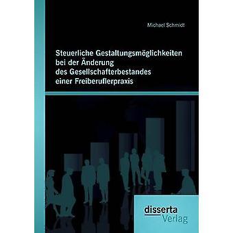Steuerliche Gestaltungsmglichkeiten bei der nderung des Gesellschafterbestandes einer Freiberuflerpraxis by Schmidt & Michael