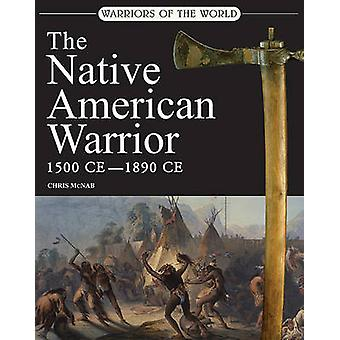 The Native American Warrior - 1500-1890 CE by Chris McNab - 9780312596