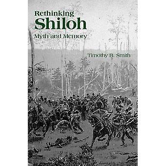Rethinking Shiloh - Myth and Memory by Timothy B. Smith - 978157233941