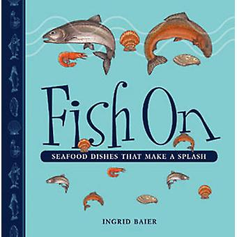 Fish On - Seafood Dishes That Make a Splash by Ingrid Baier - 97819267