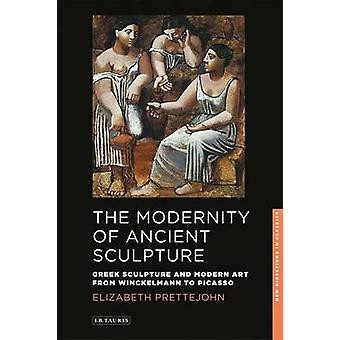 The Modernity of Ancient Sculpture  Greek Sculpture and Modern Art from Winckelmann to Picasso by Elizabeth Prettejohn