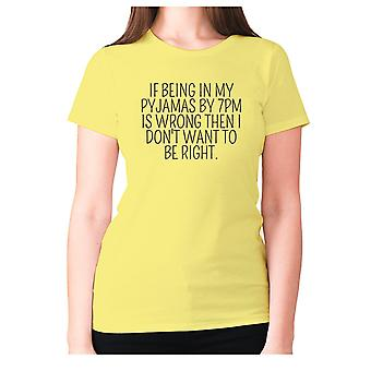 Womens funny t-shirt slogan tee ladies novelty humour - If being in my pajamas by 7pm is wrong then I don't want to be right