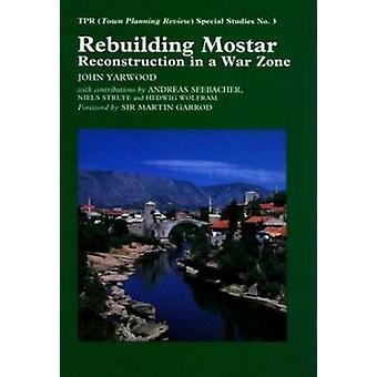Rebuilding Mostar - Reconstruction in a War Zone by John R. Yarwood -