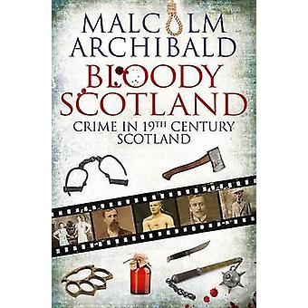 Bloody Scotland - Crime in 19th Century Scotland by Malcolm Archibald