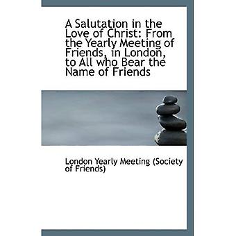 A Salutation in the Love of Christ: From the Yearly Meeting of Friends, in London, to All who Bear t