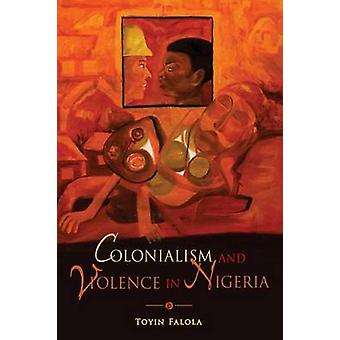 Colonialism and Violence in Nigeria by Falola & Toyin