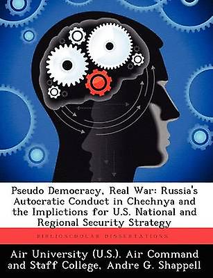 Pseudo Democracy Real War Russias Autocratic Conduct in Chechnya and the Implictions for U.S. National and Regional Security Strategy by Shappell & Andre G.