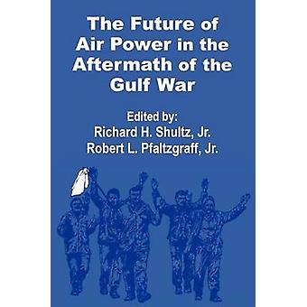 The Future of  Air Power in the Aftermath of the Gulf War by Shultz & Richard H.