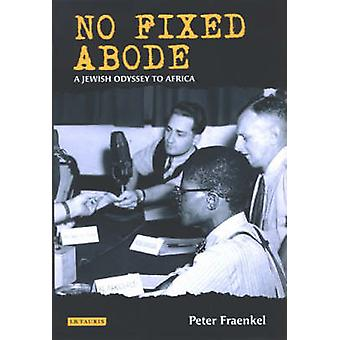 No Fixed Abode - A Jewish Odyssey to Freedom in Africa by Peter Fraenk