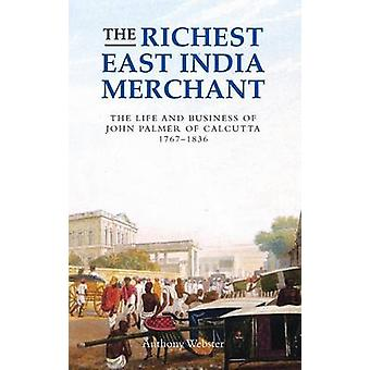 Richest East India Merchant The Life and Business of John Palmer of Calcutta 17671836 by Webster & Anthony