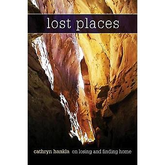 Lost Places - On Losing And Finding Home by Cathryn Hankla - 978088146