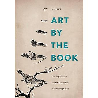 Art by the Book - Painting Manuals and the Leisure Life in Late Ming C