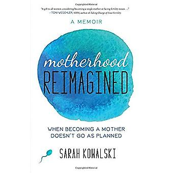 Motherhood Reimagined: When Becoming a Mother Doesn't Go as Planned: A Memoir