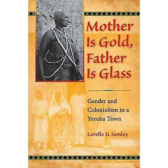 Mother Is Gold Father Is Glass Gender and Colonialism in a Yoruba Town by Semley & Lorelle D.