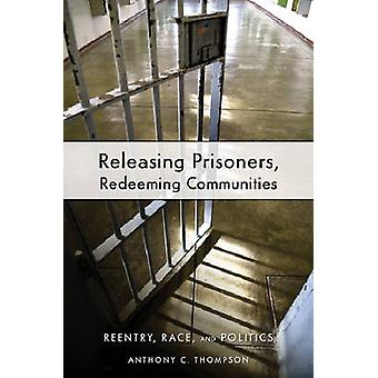 Releasing Prisoners Redeeming Communities Reentry Race and Politics by Thompson & Anthony C.