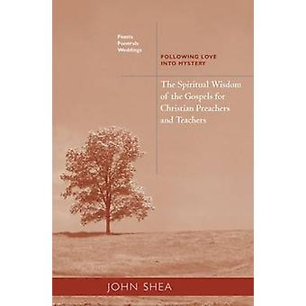 Spiritual Wisdom of the Gospels for Christian Preachers and Teachers Feasts Funerals and Weddings Following Love Into Mystery by Shea & John