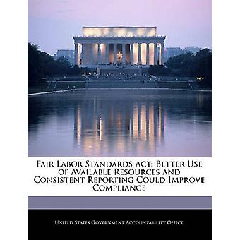 Fair Labor Standards Act Better Use of Available Resources and Consistent Reporting Could Improve Compliance by United States Government Accountability