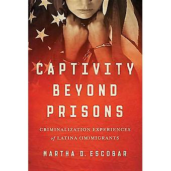 Captivity Beyond Prisons - Criminalization Experiences of Latina (Im)m