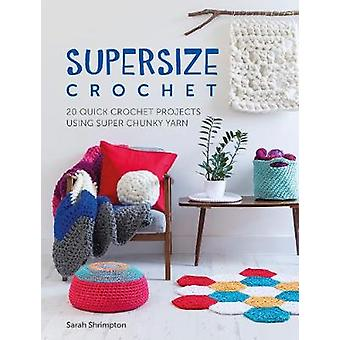 Supersize Crochet - 20 quick crochet projects using super chunky yarn