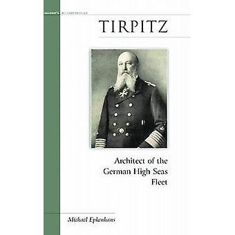 Tirpitz - Architect of the German High Seas Fleet by Michael Epkenhans