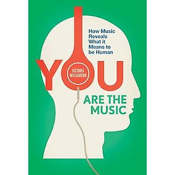 You Are the Music - How Music Reveals What it Means to be Human by Vic