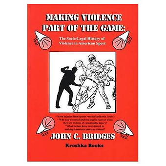 Making Violence Part of the Game A Socio-Legal History of Violence in America Sport