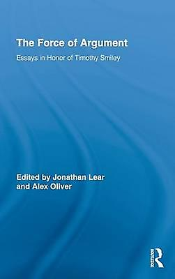 The Force of Argument  Essays in Honor of Timothy Smiley by Lear & Jonathan