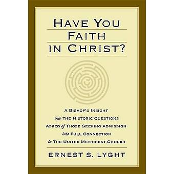 Have You Faith in Christ A Bishops Insight Into the Historic Questions Asked of Those Seeking Admission Into Full Connection in the United Met by Lyght & Ernest S.