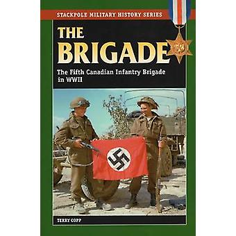 Brigade - The Fifth Canadian Infantry Brigade in World War II by Terry