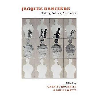 Jacques Rancière - Geschichte - Politik - Ästhetik von Gabriel Rockhill