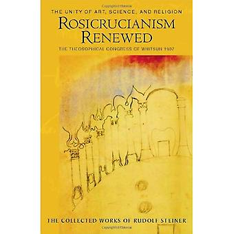 Rosicrucianism Renewed: The Unity of Art, Science and Religion.  The Theosophical Congress of Whitsun 1907: The Unity of Art, Science and Religion. The ... 1907 (Collected Works of Rudolf Steiner)