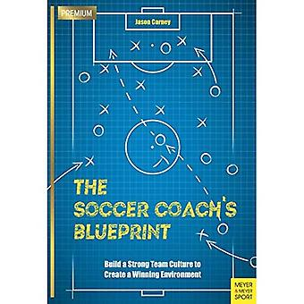 The Soccer Coach's Blueprint: Build a Strong Team Culture to Create a Winning Environment