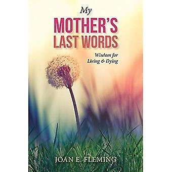 My Mother's Last Words: Wisdom for Living & Dying